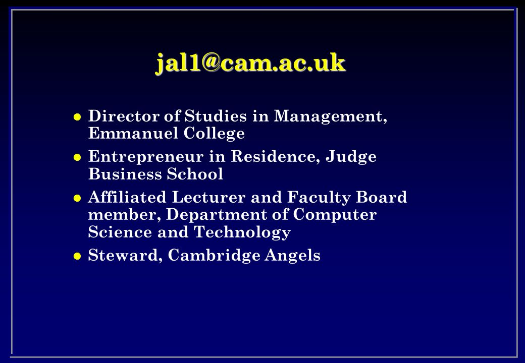jal1@cam.ac.uk l Director of Studies in Management, Emmanuel College l Entrepreneur in Residence, Judge Business School l Affiliated Lecturer and Faculty Board member, Department of Computer Science and Technology l Steward, Cambridge Angels