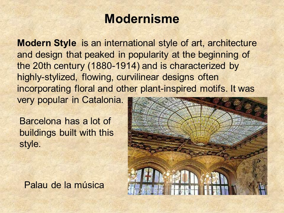 Modernisme Modern Style is an international style of art, architecture and design that peaked in popularity at the beginning of the 20th century (1880-1914) and is characterized by highly-stylized, flowing, curvilinear designs often incorporating floral and other plant-inspired motifs.