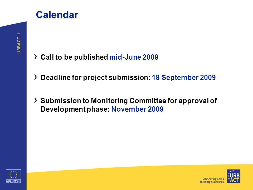 Calendar › Call to be published mid-June 2009 › Deadline for project submission: 18 September 2009 › Submission to Monitoring Committee for approval of Development phase: November 2009