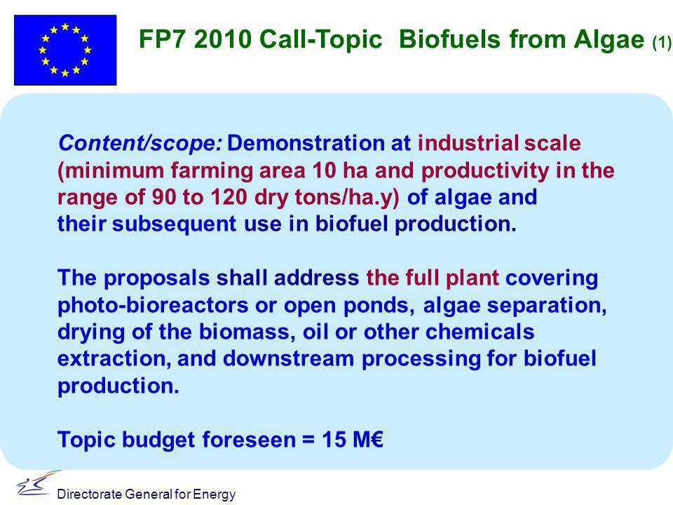 Directorate General for Energy FP7 2010 Call-Topic Biofuels from Algae (1) Content/scope: Demonstration at industrial scale (minimum farming area 10 ha and productivity in the range of 90 to 120 dry tons/ha.y) of algae and their subsequent use in biofuel production.