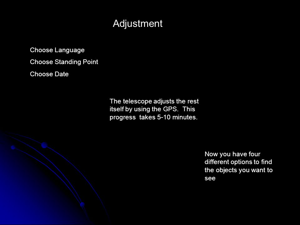 Adjustment Choose Language Choose Standing Point Choose Date The telescope adjusts the rest itself by using the GPS.