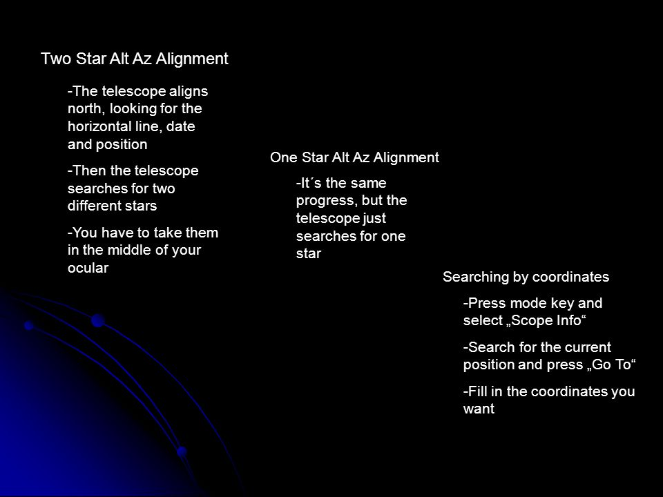 "Two Star Alt Az Alignment -The telescope aligns north, looking for the horizontal line, date and position -Then the telescope searches for two different stars -You have to take them in the middle of your ocular One Star Alt Az Alignment -It´s the same progress, but the telescope just searches for one star Searching by coordinates -Press mode key and select ""Scope Info -Search for the current position and press ""Go To -Fill in the coordinates you want"