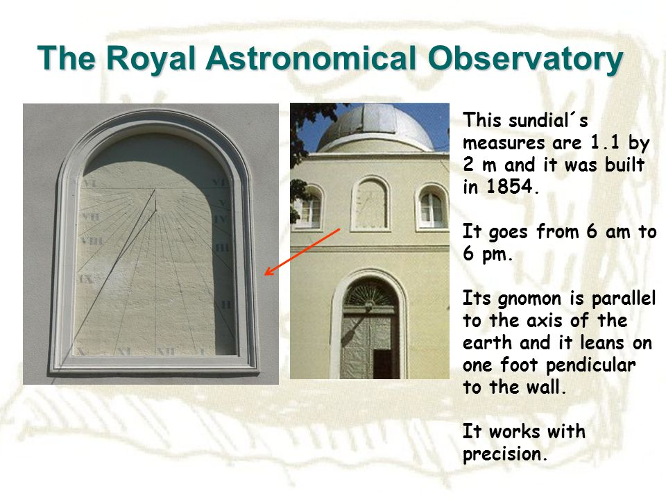 The Royal Astronomical Observatory This sundial´s measures are 1.1 by 2 m and it was built in 1854.