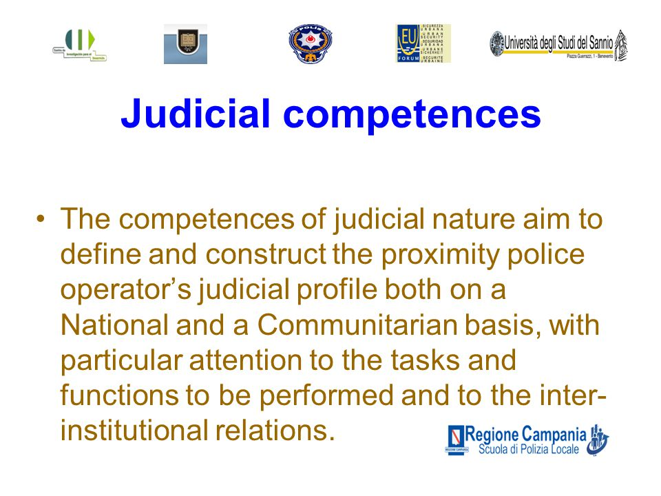 Judicial competences The competences of judicial nature aim to define and construct the proximity police operator's judicial profile both on a National and a Communitarian basis, with particular attention to the tasks and functions to be performed and to the inter- institutional relations.