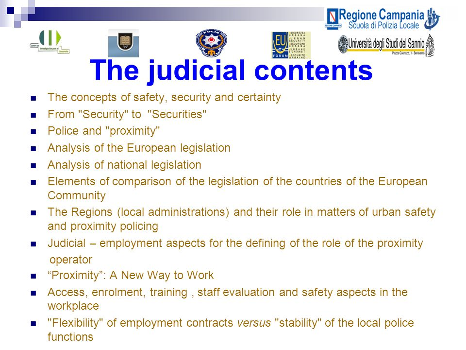 The judicial contents The concepts of safety, security and certainty From Security to Securities Police and proximity Analysis of the European legislation Analysis of national legislation Elements of comparison of the legislation of the countries of the European Community The Regions (local administrations) and their role in matters of urban safety and proximity policing Judicial – employment aspects for the defining of the role of the proximity operator Proximity : A New Way to Work Access, enrolment, training, staff evaluation and safety aspects in the workplace Flexibility of employment contracts versus stability of the local police functions