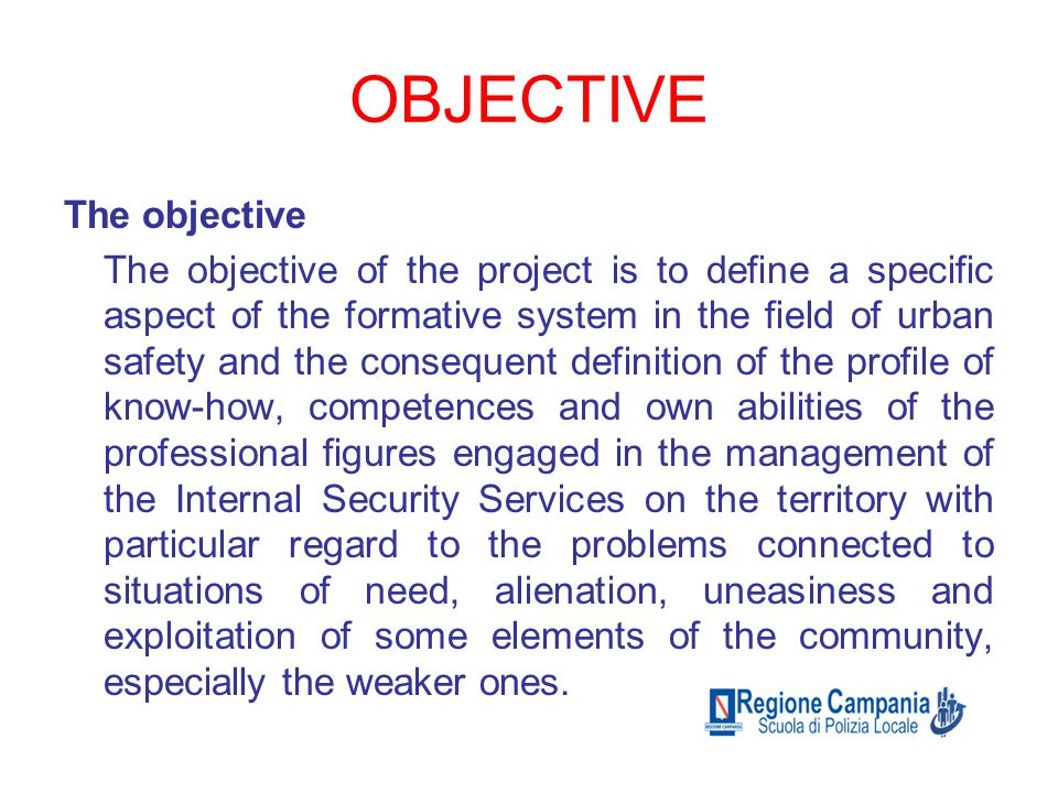 OBJECTIVE The objective The objective of the project is to define a specific aspect of the formative system in the field of urban safety and the consequent definition of the profile of know-how, competences and own abilities of the professional figures engaged in the management of the Internal Security Services on the territory with particular regard to the problems connected to situations of need, alienation, uneasiness and exploitation of some elements of the community, especially the weaker ones.