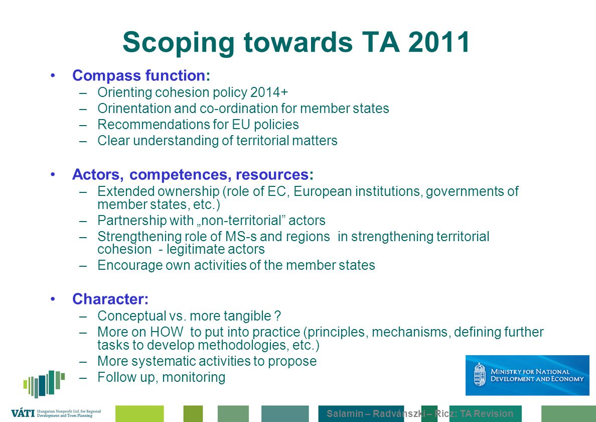 "Salamin – Radvánszki – Ricz: TA Revision Scoping towards TA 2011 Compass function: –Orienting cohesion policy 2014+ –Orinentation and co-ordination for member states –Recommendations for EU policies –Clear understanding of territorial matters Actors, competences, resources: –Extended ownership (role of EC, European institutions, governments of member states, etc.) –Partnership with ""non-territorial actors –Strengthening role of MS-s and regions in strengthening territorial cohesion - legitimate actors –Encourage own activities of the member states Character: –Conceptual vs."