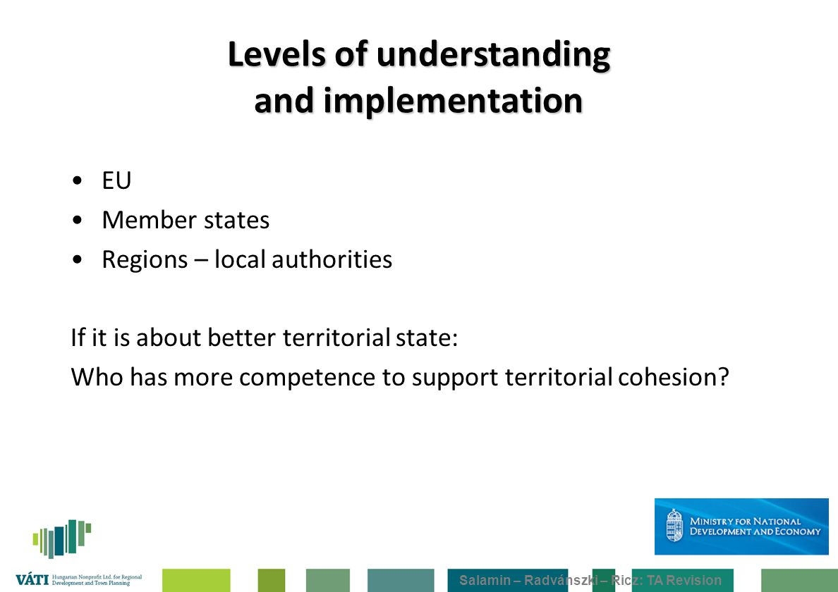 Salamin – Radvánszki – Ricz: TA Revision Levels of understanding and implementation EU Member states Regions – local authorities If it is about better territorial state: Who has more competence to support territorial cohesion