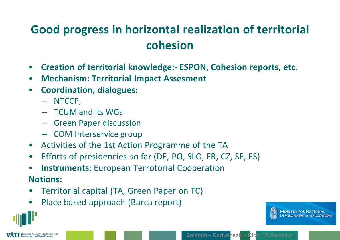Salamin – Radvánszki – Ricz: TA Revision Good progress in horizontal realization of territorial cohesion Creation of territorial knowledge:- ESPON, Co