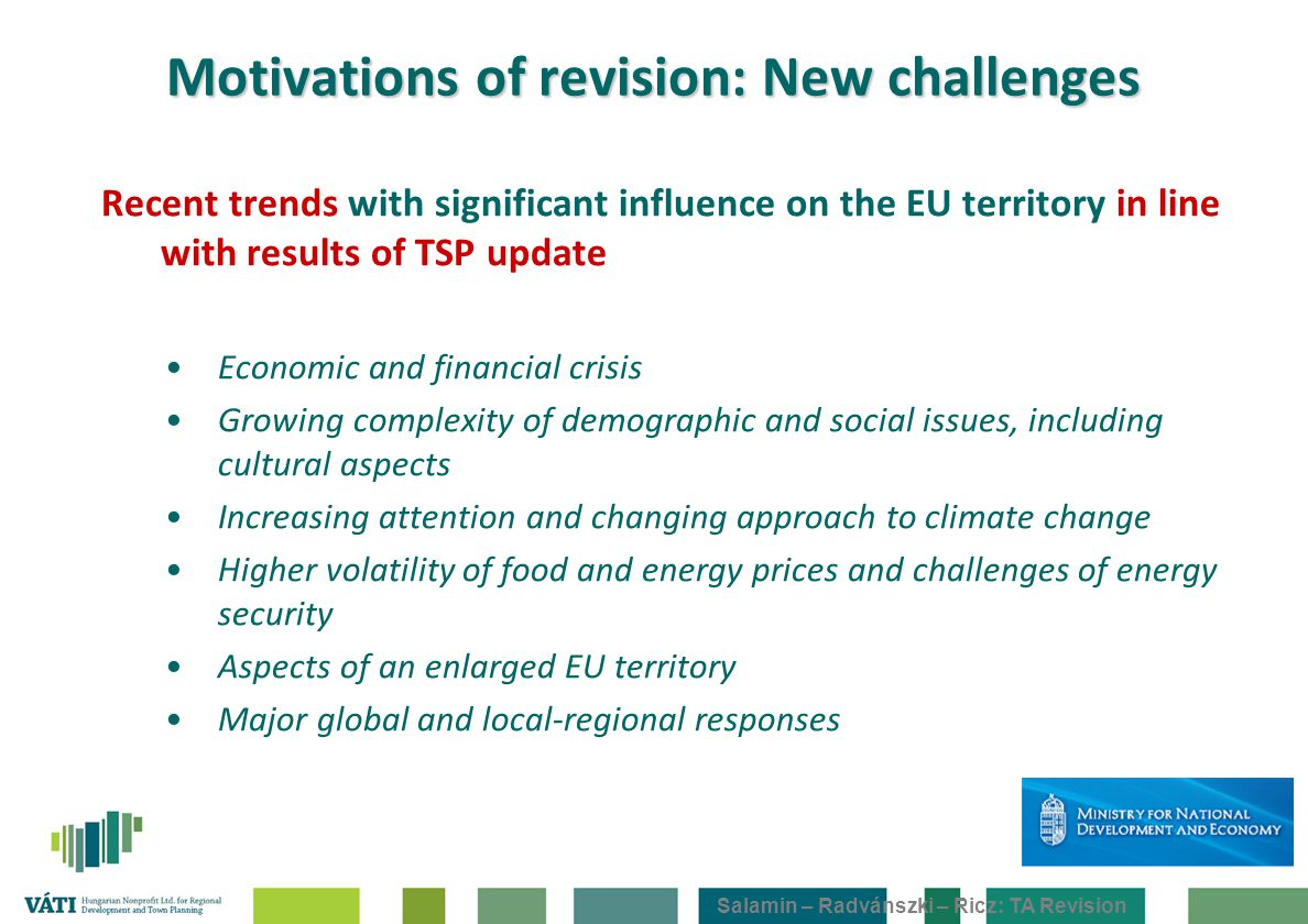 Salamin – Radvánszki – Ricz: TA Revision Motivations of revision: New challenges Recent trends with significant influence on the EU territory in line with results of TSP update Economic and financial crisis Growing complexity of demographic and social issues, including cultural aspects Increasing attention and changing approach to climate change Higher volatility of food and energy prices and challenges of energy security Aspects of an enlarged EU territory Major global and local-regional responses