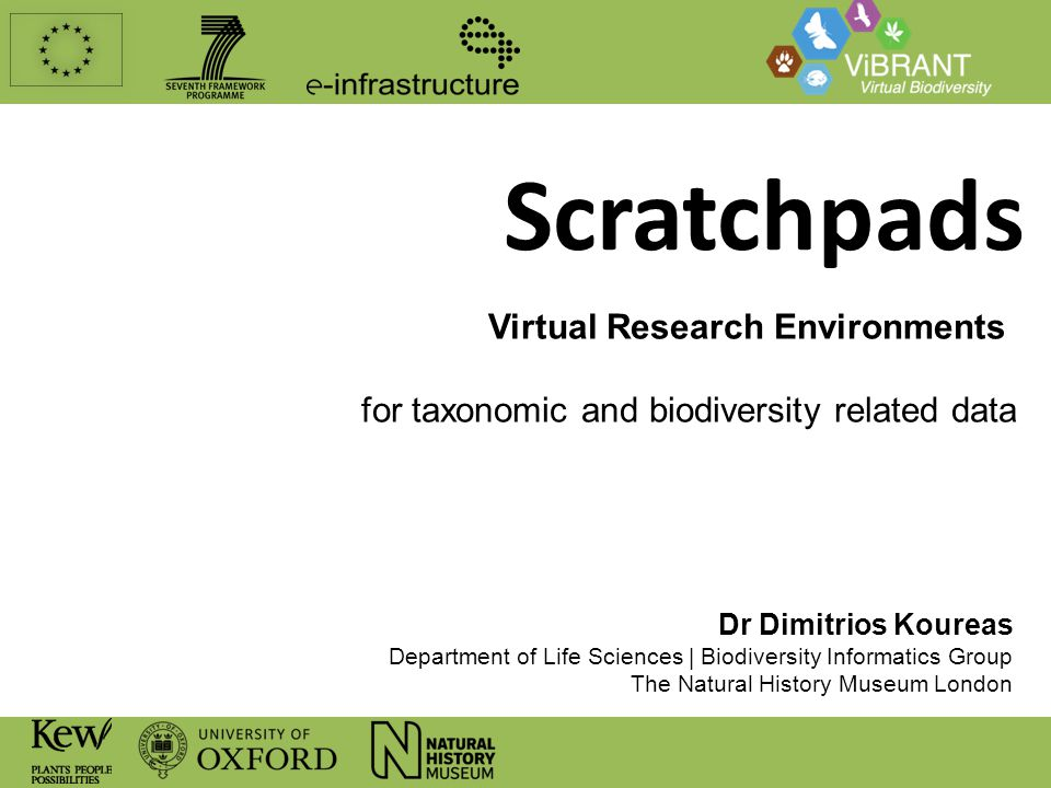 Scratchpads Virtual Research Environments for taxonomic and biodiversity related data Dr Dimitrios Koureas Department of Life Sciences | Biodiversity Informatics Group The Natural History Museum London