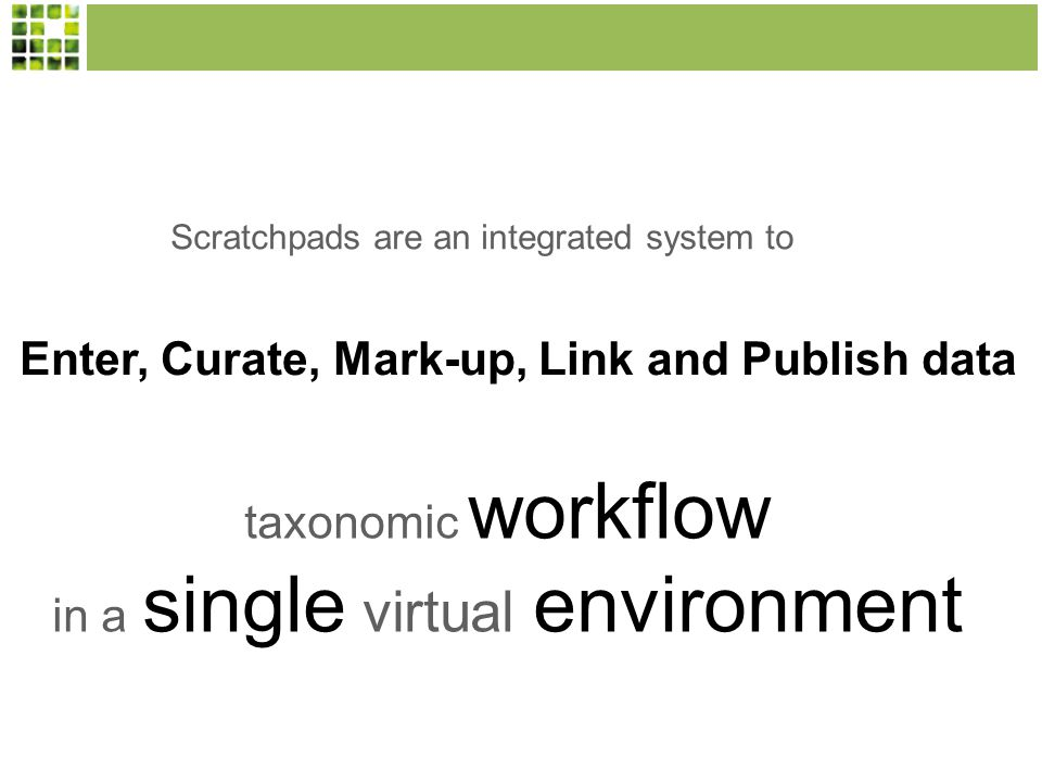 Scratchpads are an integrated system to Enter, Curate, Mark-up, Link and Publish data taxonomic workflow in a single virtual environment