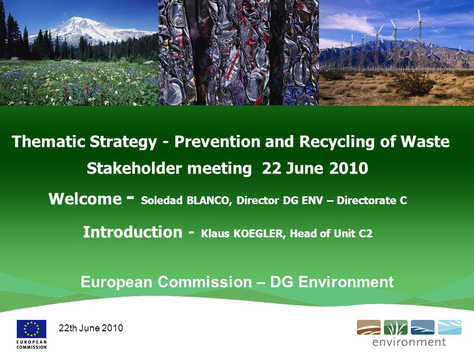 Thematic Strategy - Prevention and Recycling of Waste Stakeholder meeting 22 June 2010 Welcome - Soledad BLANCO, Director DG ENV – Directorate C Introduction - Klaus KOEGLER, Head of Unit C2 European Commission – DG Environment 22th June 2010