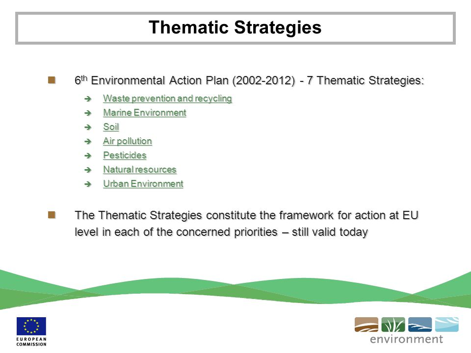 6 th Environmental Action Plan (2002-2012) - 7 Thematic Strategies: 6 th Environmental Action Plan (2002-2012) - 7 Thematic Strategies:  Waste prevention and recycling Waste prevention and recycling Waste prevention and recycling  Marine Environment Marine Environment Marine Environment  Soil Soil  Air pollution Air pollution Air pollution  Pesticides Pesticides  Natural resources Natural resources Natural resources  Urban Environment Urban Environment Urban Environment The Thematic Strategies constitute the framework for action at EU level in each of the concerned priorities – still valid today The Thematic Strategies constitute the framework for action at EU level in each of the concerned priorities – still valid today Thematic Strategies