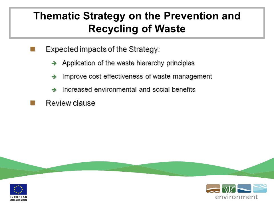 Expected impacts of the Strategy: Expected impacts of the Strategy:  Application of the waste hierarchy principles  Improve cost effectiveness of waste management  Increased environmental and social benefits Review clause Review clause Thematic Strategy on the Prevention and Recycling of Waste