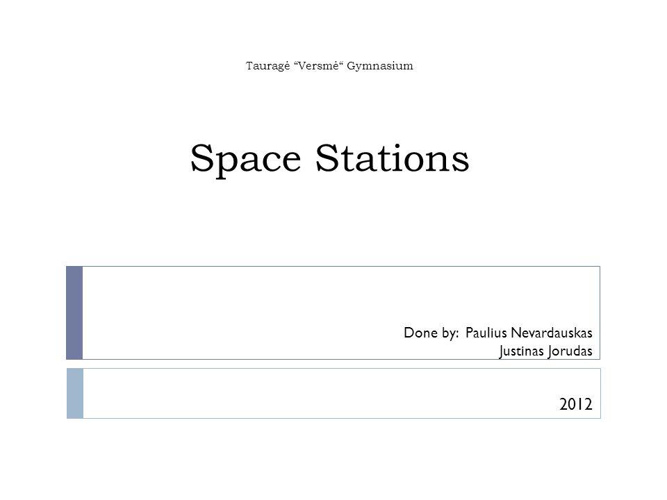 Tauragė Versmė Gymnasium Space Stations Done by: Paulius Nevardauskas Justinas Jorudas 2012