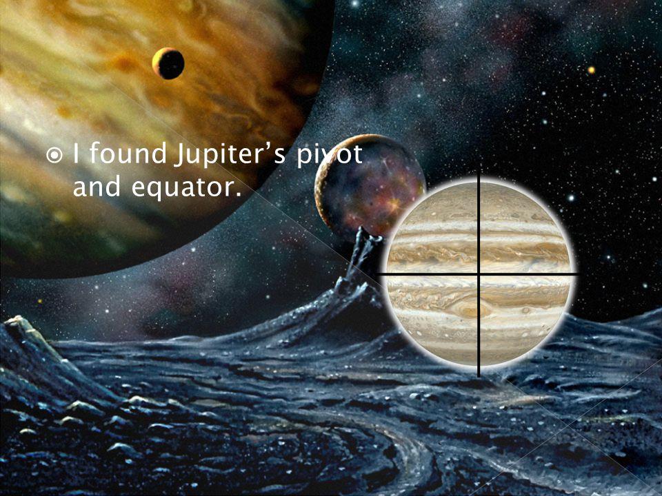  I found Jupiter's pivot and equator.