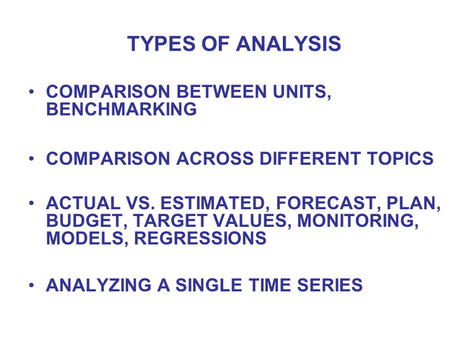 TYPES OF ANALYSIS COMPARISON BETWEEN UNITS, BENCHMARKING COMPARISON ACROSS DIFFERENT TOPICS ACTUAL VS. ESTIMATED, FORECAST, PLAN, BUDGET, TARGET VALUE