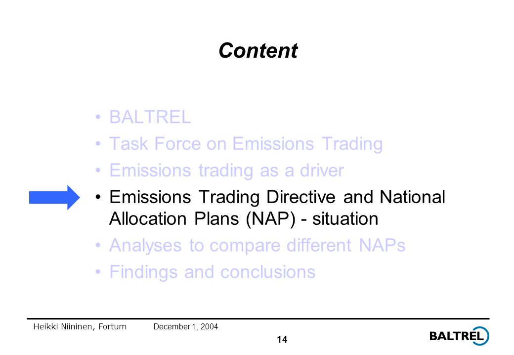 14 Heikki Niininen, FortumDecember 1, 2004 Content BALTREL Task Force on Emissions Trading Emissions trading as a driver Emissions Trading Directive and National Allocation Plans (NAP) - situation Analyses to compare different NAPs Findings and conclusions
