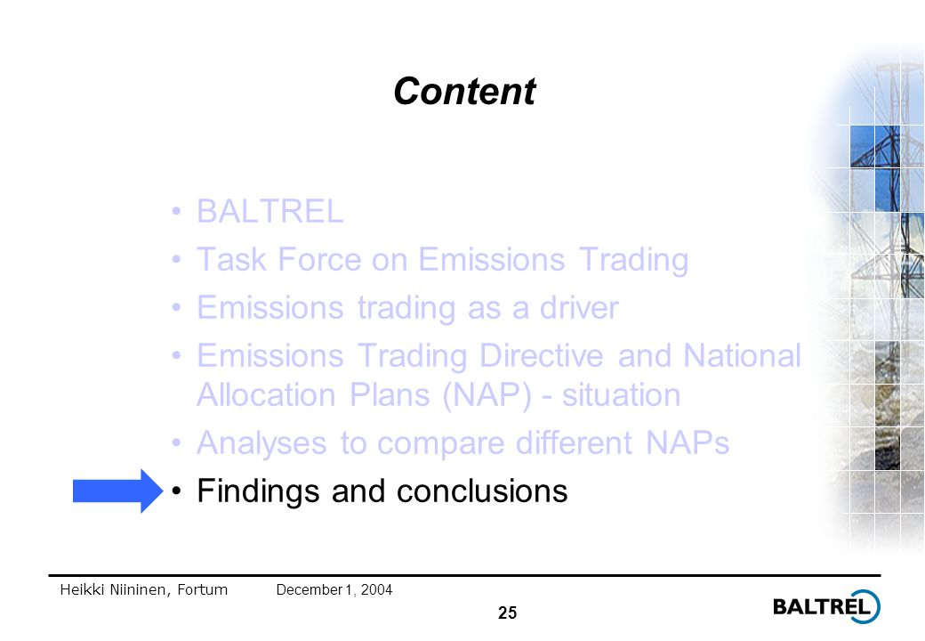 25 Heikki Niininen, FortumDecember 1, 2004 Content BALTREL Task Force on Emissions Trading Emissions trading as a driver Emissions Trading Directive and National Allocation Plans (NAP) - situation Analyses to compare different NAPs Findings and conclusions