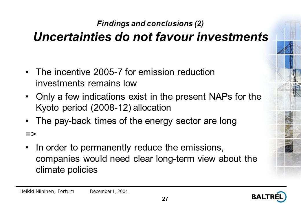 27 Heikki Niininen, FortumDecember 1, 2004 Findings and conclusions (2) Uncertainties do not favour investments The incentive 2005-7 for emission reduction investments remains low Only a few indications exist in the present NAPs for the Kyoto period (2008-12) allocation The pay-back times of the energy sector are long => In order to permanently reduce the emissions, companies would need clear long-term view about the climate policies