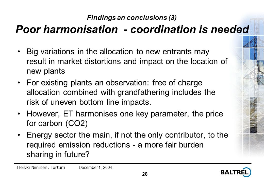 28 Heikki Niininen, FortumDecember 1, 2004 Findings an conclusions (3) Poor harmonisation - coordination is needed Big variations in the allocation to new entrants may result in market distortions and impact on the location of new plants For existing plants an observation: free of charge allocation combined with grandfathering includes the risk of uneven bottom line impacts.