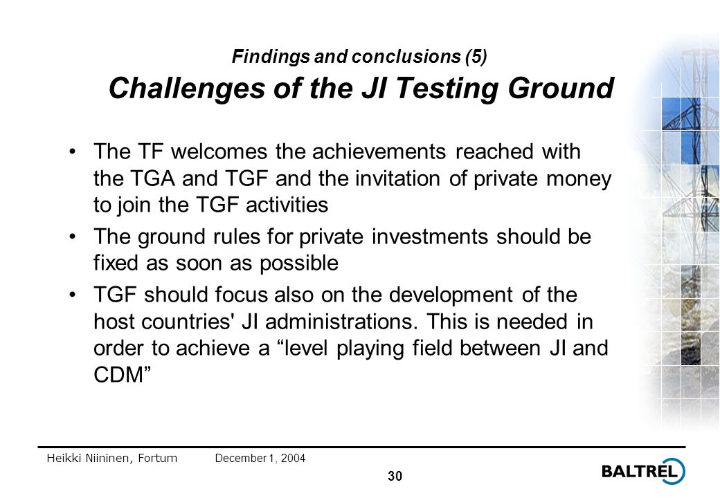 30 Heikki Niininen, FortumDecember 1, 2004 Findings and conclusions (5) Challenges of the JI Testing Ground The TF welcomes the achievements reached with the TGA and TGF and the invitation of private money to join the TGF activities The ground rules for private investments should be fixed as soon as possible TGF should focus also on the development of the host countries JI administrations.