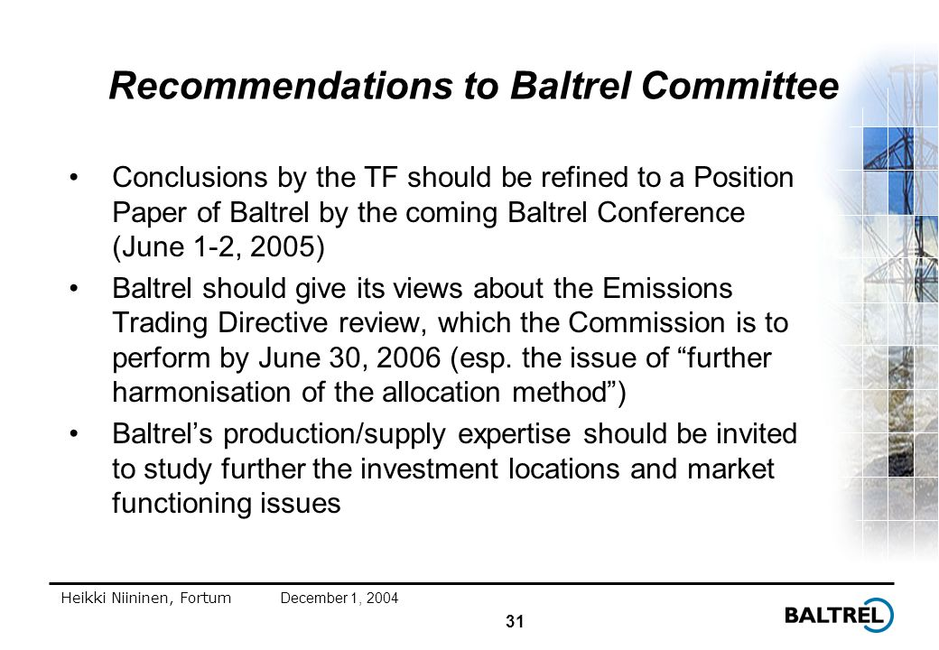 31 Heikki Niininen, FortumDecember 1, 2004 Recommendations to Baltrel Committee Conclusions by the TF should be refined to a Position Paper of Baltrel by the coming Baltrel Conference (June 1-2, 2005) Baltrel should give its views about the Emissions Trading Directive review, which the Commission is to perform by June 30, 2006 (esp.