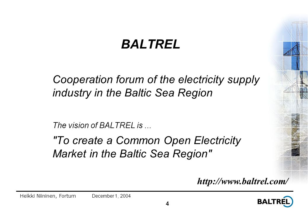 4 Heikki Niininen, FortumDecember 1, 2004 BALTREL Cooperation forum of the electricity supply industry in the Baltic Sea Region The vision of BALTREL is...