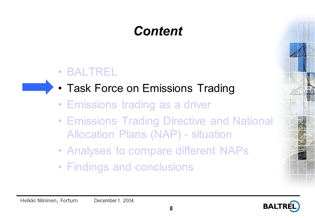 8 Heikki Niininen, FortumDecember 1, 2004 Content BALTREL Task Force on Emissions Trading Emissions trading as a driver Emissions Trading Directive and National Allocation Plans (NAP) - situation Analyses to compare different NAPs Findings and conclusions
