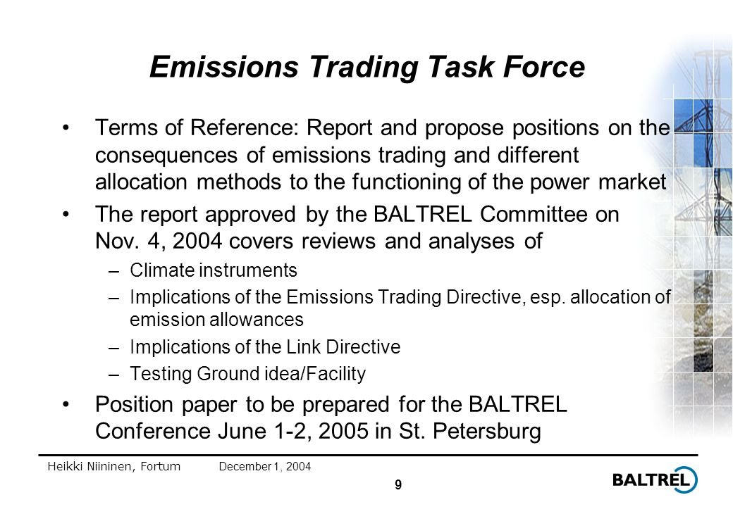 9 Heikki Niininen, FortumDecember 1, 2004 Emissions Trading Task Force Terms of Reference: Report and propose positions on the consequences of emissions trading and different allocation methods to the functioning of the power market The report approved by the BALTREL Committee on Nov.