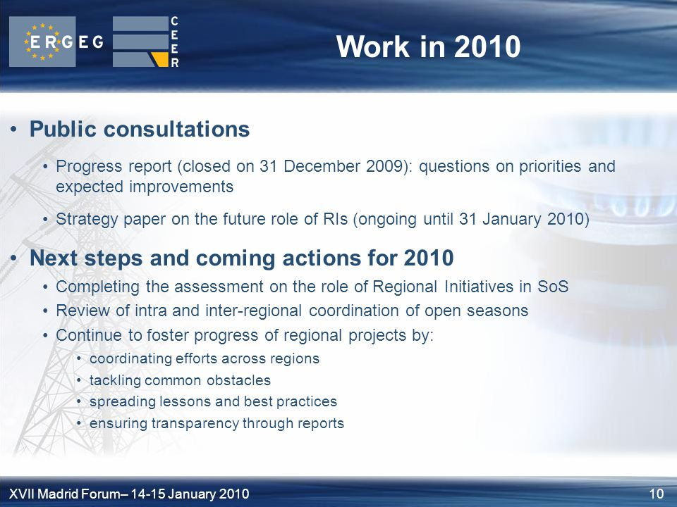 10XVII Madrid Forum– 14-15 January 2010 Work in 2010 Public consultations Progress report (closed on 31 December 2009): questions on priorities and expected improvements Strategy paper on the future role of RIs (ongoing until 31 January 2010) Next steps and coming actions for 2010 Completing the assessment on the role of Regional Initiatives in SoS Review of intra and inter-regional coordination of open seasons Continue to foster progress of regional projects by: coordinating efforts across regions tackling common obstacles spreading lessons and best practices ensuring transparency through reports