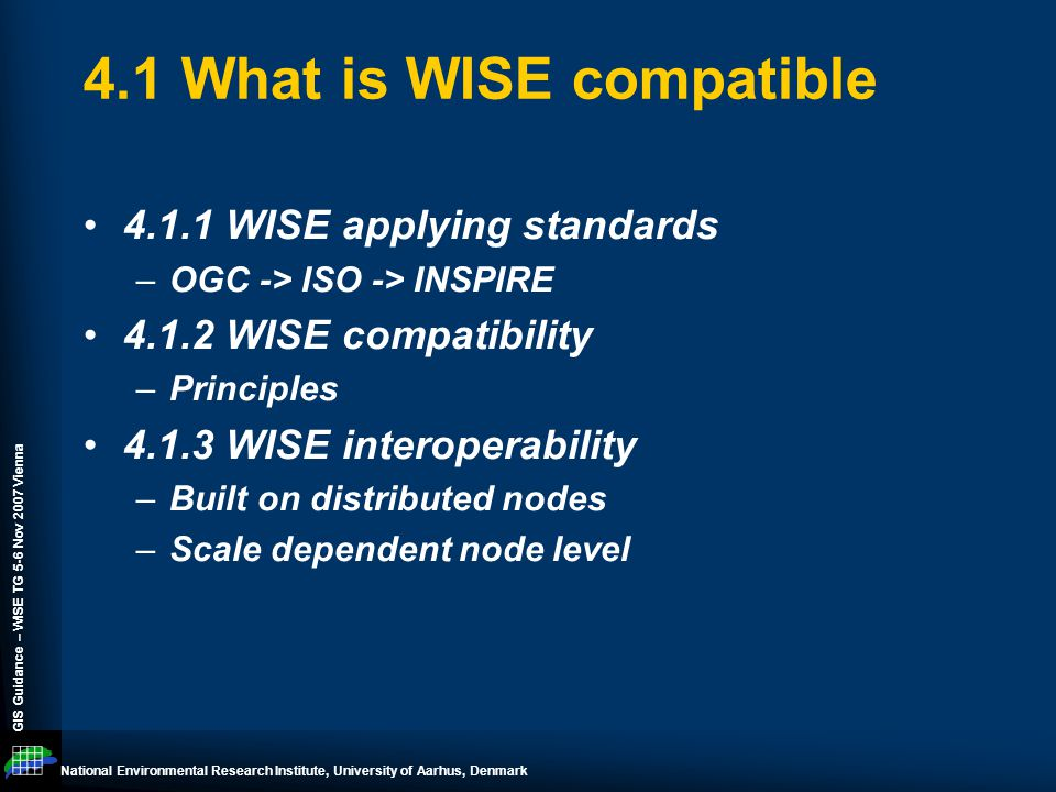 National Environmental Research Institute, University of Aarhus, Denmark GIS Guidance – WISE TG 5-6 Nov 2007 Vienna 4.1 What is WISE compatible 4.1.1