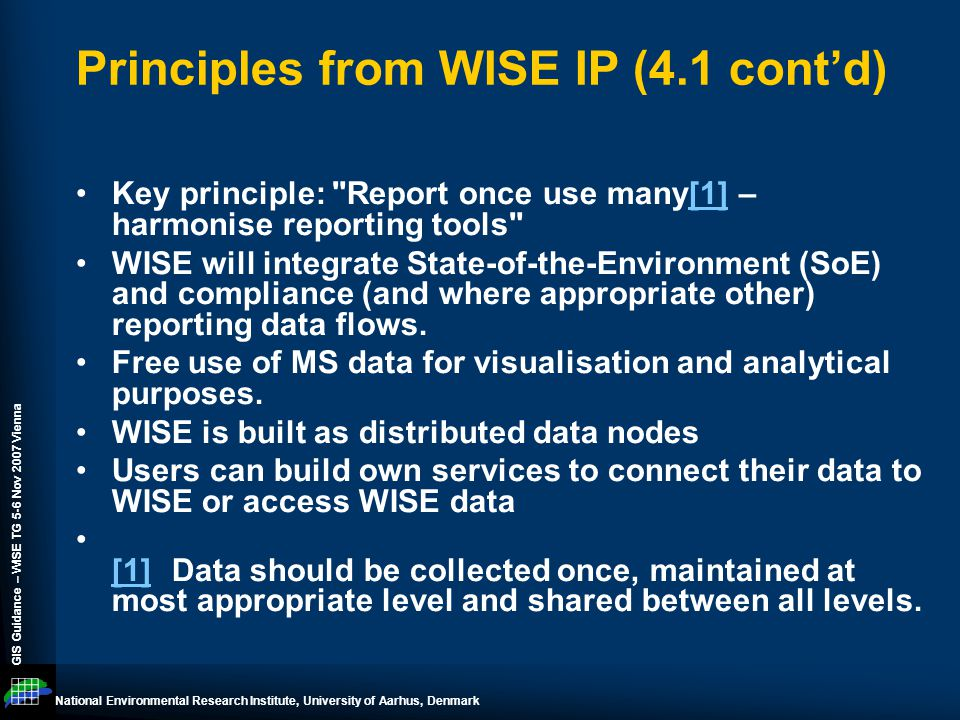 National Environmental Research Institute, University of Aarhus, Denmark GIS Guidance – WISE TG 5-6 Nov 2007 Vienna Principles from WISE IP (4.1 cont'd) Key principle: Report once use many[1] – harmonise reporting tools [1] WISE will integrate State-of-the-Environment (SoE) and compliance (and where appropriate other) reporting data flows.
