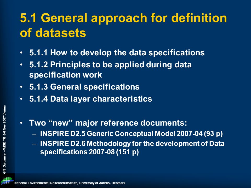 National Environmental Research Institute, University of Aarhus, Denmark GIS Guidance – WISE TG 5-6 Nov 2007 Vienna 5.1 General approach for definition of datasets 5.1.1 How to develop the data specifications 5.1.2 Principles to be applied during data specification work 5.1.3 General specifications 5.1.4 Data layer characteristics Two new major reference documents: –INSPIRE D2.5 Generic Conceptual Model 2007-04 (93 p) –INSPIRE D2.6 Methodology for the development of Data specifications 2007-08 (151 p)