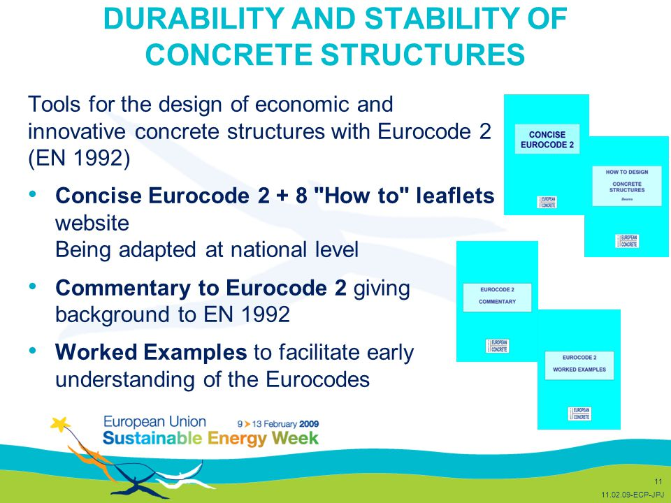 DURABILITY AND STABILITY OF CONCRETE STRUCTURES Tools for the design of economic and innovative concrete structures with Eurocode 2 (EN 1992) Concise Eurocode 2 + 8 How to leaflets website Being adapted at national level Commentary to Eurocode 2 giving background to EN 1992 Worked Examples to facilitate early understanding of the Eurocodes 11 11.02.09-ECP-JPJ