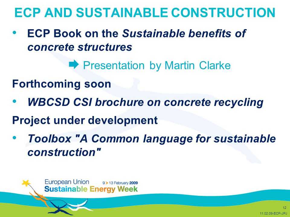 ECP AND SUSTAINABLE CONSTRUCTION ECP Book on the Sustainable benefits of concrete structures  Presentation by Martin Clarke Forthcoming soon WBCSD CSI brochure on concrete recycling Project under development Toolbox A Common language for sustainable construction 12 11.02.09-ECP-JPJ