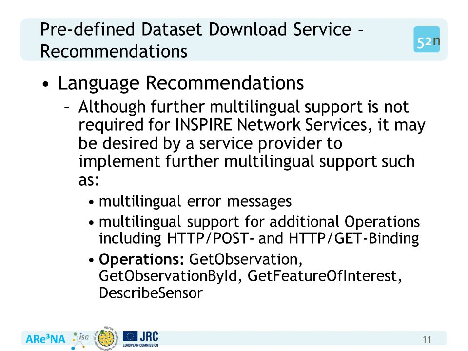 11 Pre-defined Dataset Download Service – Recommendations Language Recommendations –Although further multilingual support is not required for INSPIRE Network Services, it may be desired by a service provider to implement further multilingual support such as: multilingual error messages multilingual support for additional Operations including HTTP/POST- and HTTP/GET-Binding Operations: GetObservation, GetObservationById, GetFeatureOfInterest, DescribeSensor