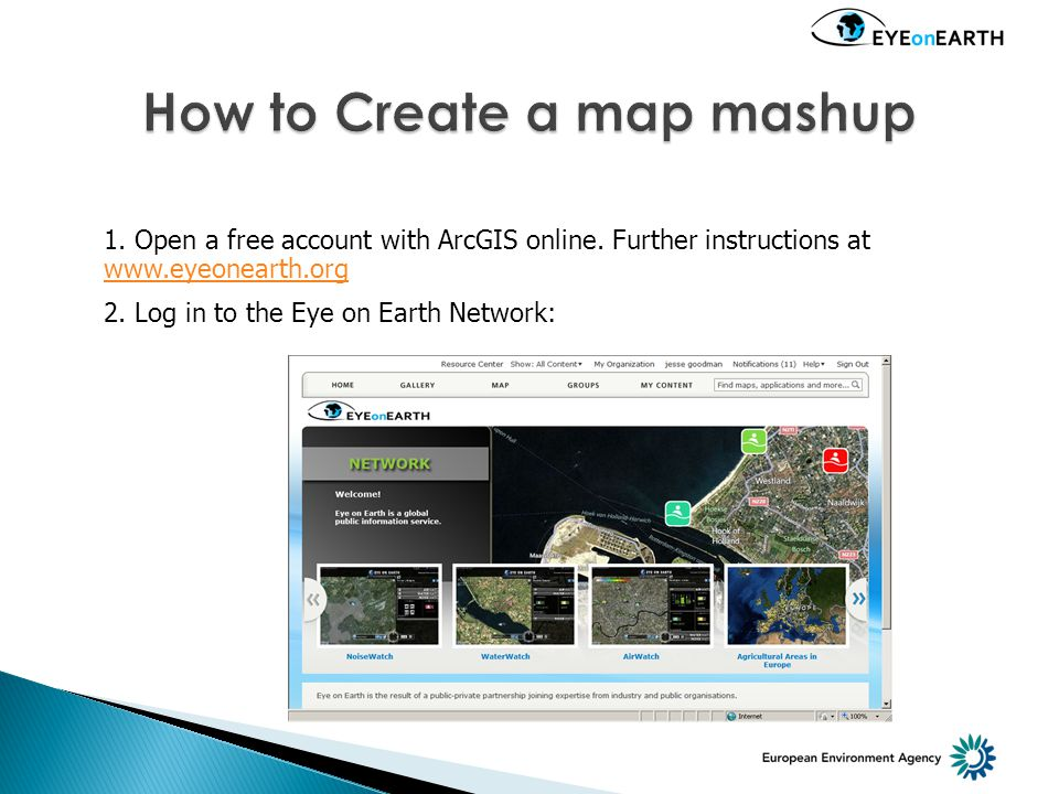 1. Open a free account with ArcGIS online. Further instructions at www.eyeonearth.org www.eyeonearth.org 2. Log in to the Eye on Earth Network: