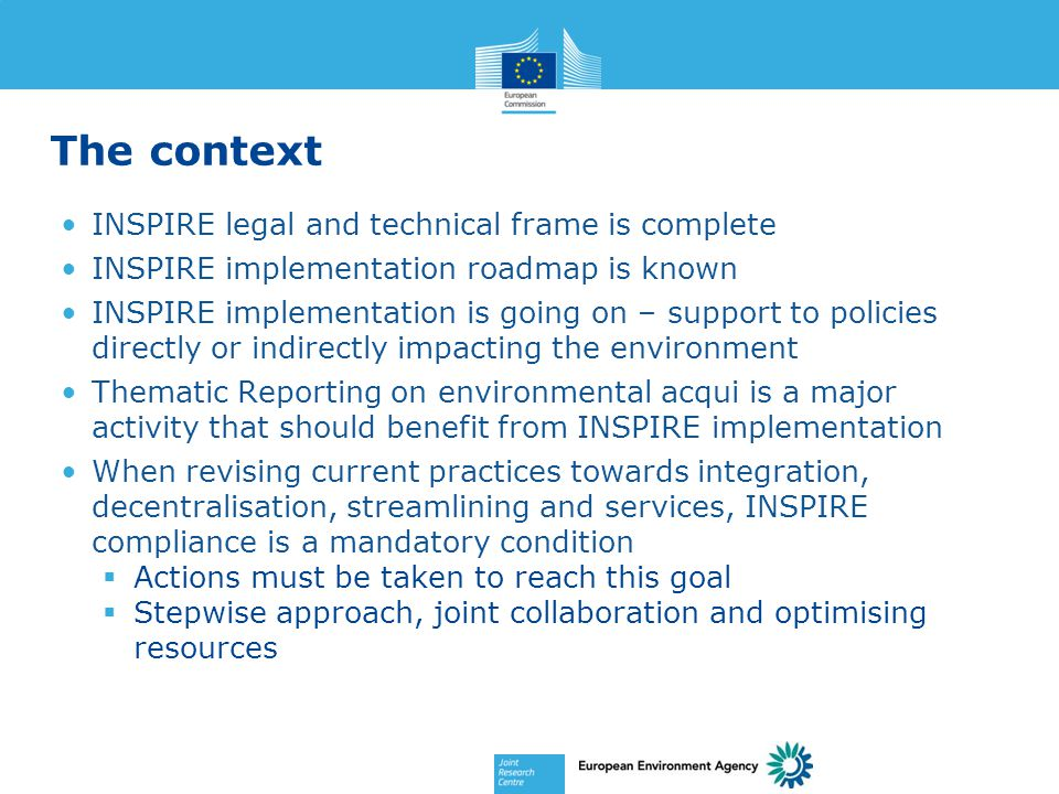 The context INSPIRE legal and technical frame is complete INSPIRE implementation roadmap is known INSPIRE implementation is going on – support to policies directly or indirectly impacting the environment Thematic Reporting on environmental acqui is a major activity that should benefit from INSPIRE implementation When revising current practices towards integration, decentralisation, streamlining and services, INSPIRE compliance is a mandatory condition  Actions must be taken to reach this goal  Stepwise approach, joint collaboration and optimising resources