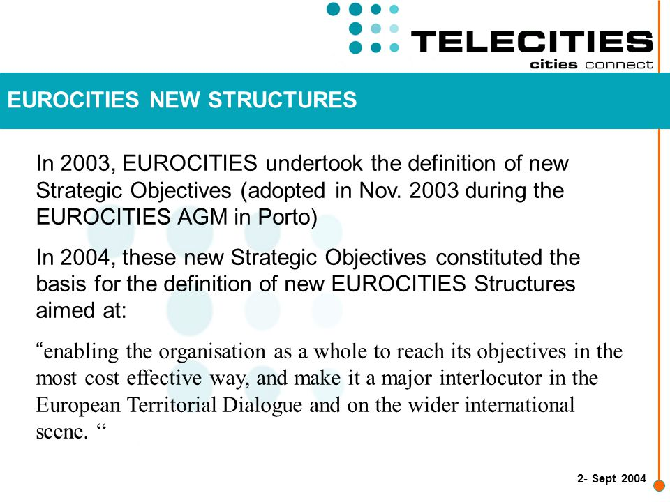 3- Sept 2004 PROCESS Year 2003 : Definition of EUROCITIES Strategic Objectives EUROCITIES AGM 2003 : Approval of Strategic Objectives Year 2004 : Discussion on new EUROCITIES Structures EUROCITIES EXCOM Meeting 1st October 2004 in Lille EUROCITIES AGM 2004 : Approval of EUROCITIES New Structures (Vienna, 13 Nov.