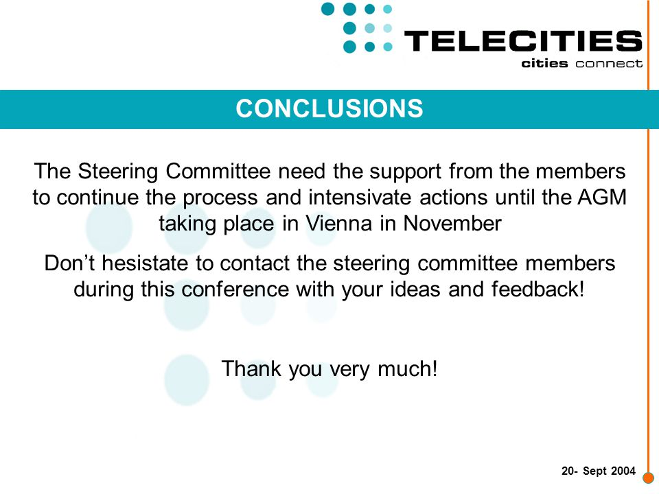20- Sept 2004 CONCLUSIONS The Steering Committee need the support from the members to continue the process and intensivate actions until the AGM taking place in Vienna in November Don't hesistate to contact the steering committee members during this conference with your ideas and feedback.