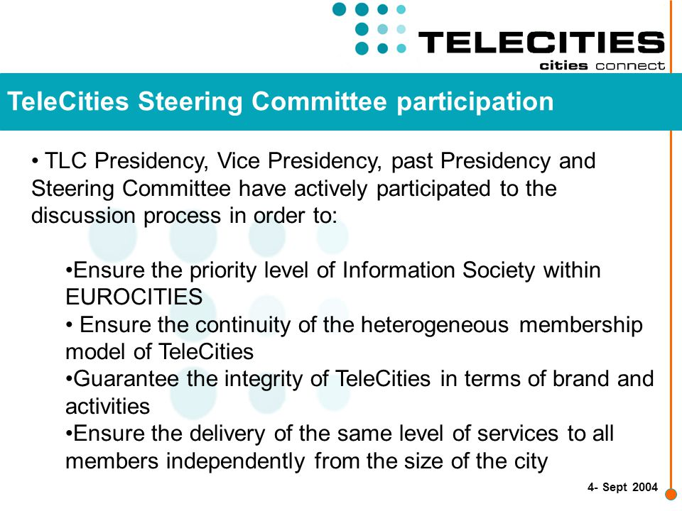 4- Sept 2004 TeleCities Steering Committee participation TLC Presidency, Vice Presidency, past Presidency and Steering Committee have actively participated to the discussion process in order to: Ensure the priority level of Information Society within EUROCITIES Ensure the continuity of the heterogeneous membership model of TeleCities Guarantee the integrity of TeleCities in terms of brand and activities Ensure the delivery of the same level of services to all members independently from the size of the city