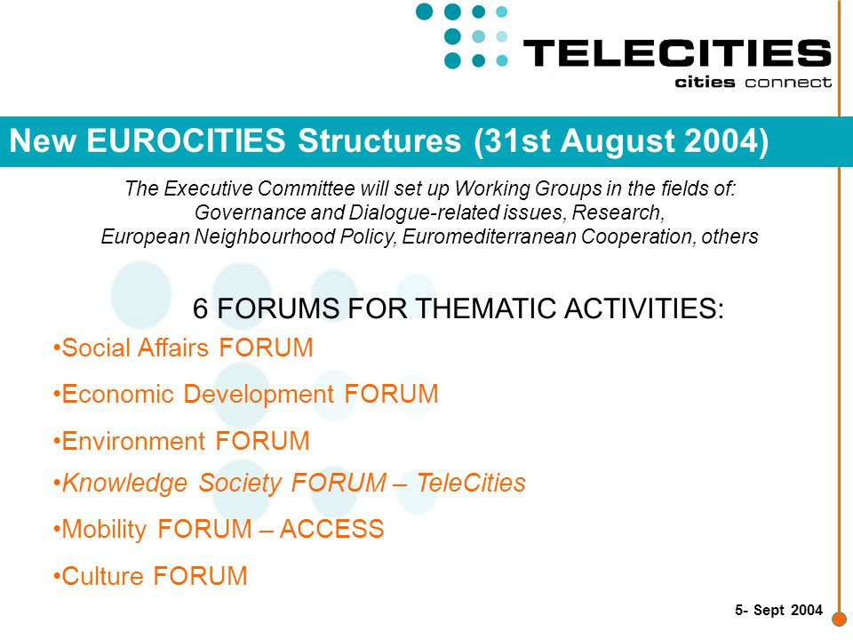 6- Sept 2004 Changes for TeleCities in terms of BRAND Telecities, Sub network of EUROCITIES will become EUROCITIES Knowledge Society FORUM – TeleCities TeleCities logo will not be used anymore and will be replaced by the new EUROCITIES logo in all publications TeleCities website : www.telecities.org will be redirected to www.eurocities.org from which there will be an access to a section on the new Forums that will contain all the information on activities