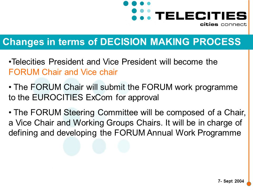 7- Sept 2004 Changes in terms of DECISION MAKING PROCESS Telecities President and Vice President will become the FORUM Chair and Vice chair The FORUM Chair will submit the FORUM work programme to the EUROCITIES ExCom for approval The FORUM Steering Committee will be composed of a Chair, a Vice Chair and Working Groups Chairs.