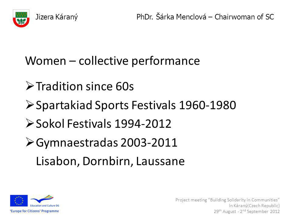 Women – collective performance  Tradition since 60s  Spartakiad Sports Festivals 1960-1980  Sokol Festivals 1994-2012  Gymnaestradas 2003-2011 Lisabon, Dornbirn, Laussane Project meeting Building Solidarity in Communities in Káraný(Czech Republic) 29 th August - 2 nd September 2012 Hasiči Jizera Káraný PhDr.