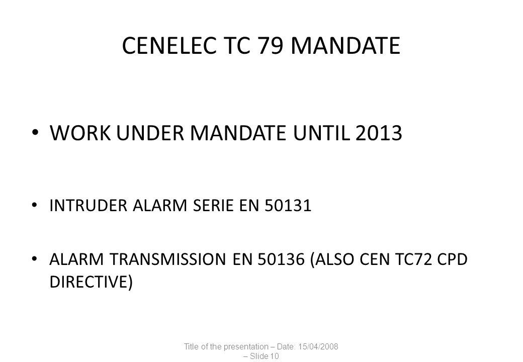 CENELEC TC 79 MANDATE WORK UNDER MANDATE UNTIL 2013 INTRUDER ALARM SERIE EN 50131 ALARM TRANSMISSION EN 50136 (ALSO CEN TC72 CPD DIRECTIVE) Title of the presentation – Date: 15/04/2008 – Slide 10