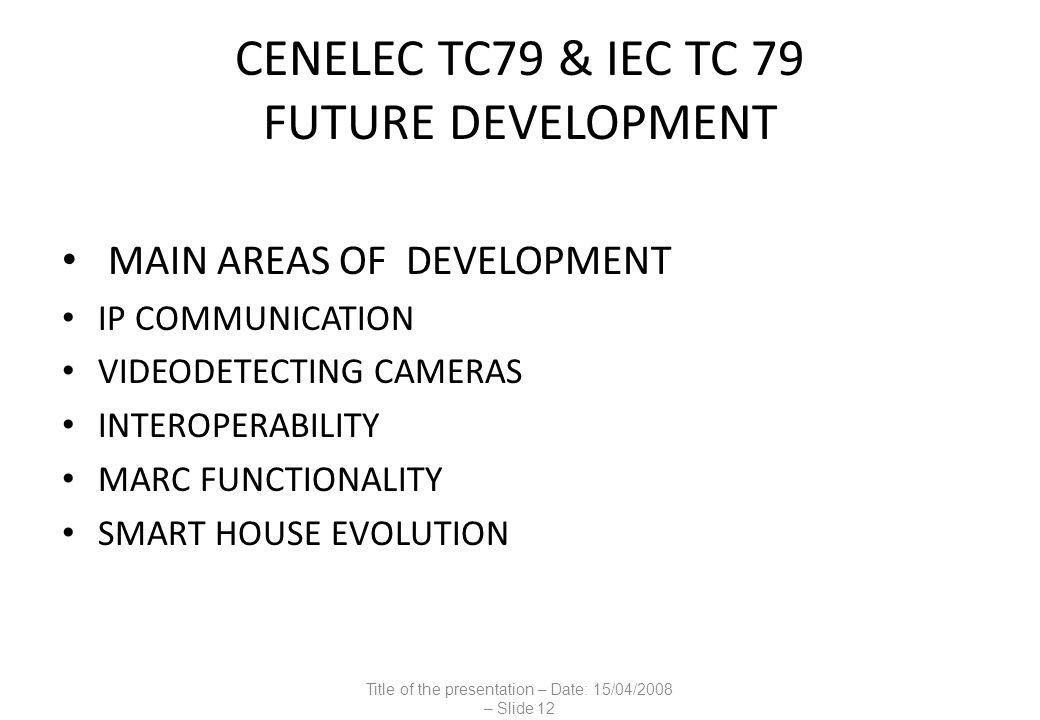 CENELEC TC79 & IEC TC 79 FUTURE DEVELOPMENT MAIN AREAS OF DEVELOPMENT IP COMMUNICATION VIDEODETECTING CAMERAS INTEROPERABILITY MARC FUNCTIONALITY SMART HOUSE EVOLUTION Title of the presentation – Date: 15/04/2008 – Slide 12