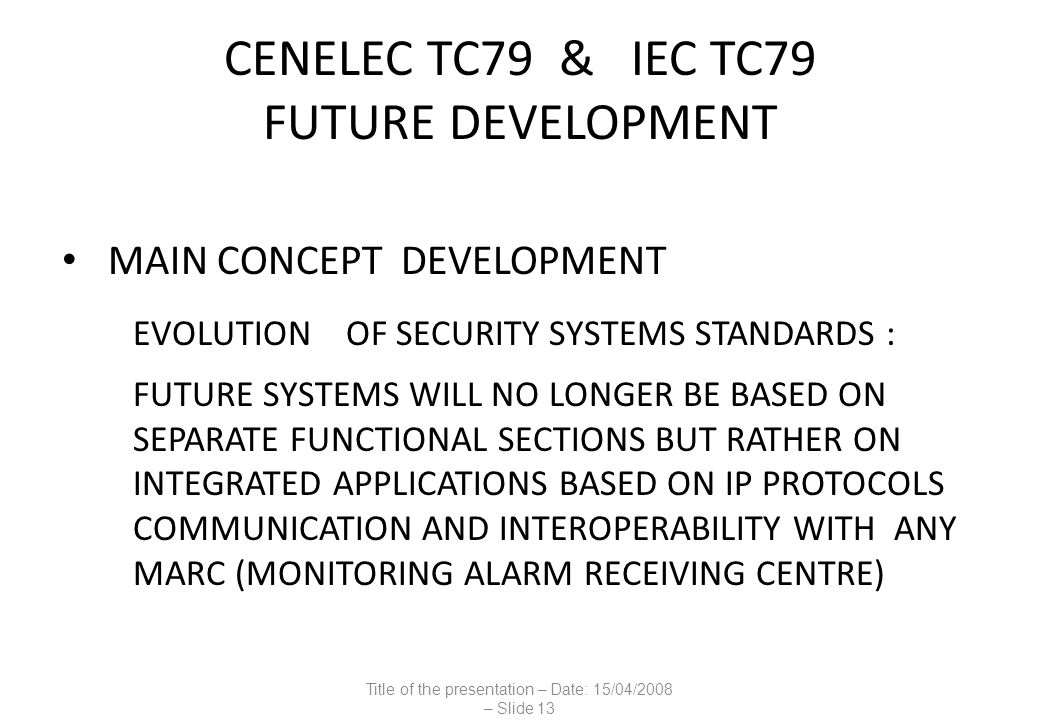 CENELEC TC79 & IEC TC79 FUTURE DEVELOPMENT MAIN CONCEPT DEVELOPMENT EVOLUTION OF SECURITY SYSTEMS STANDARDS : FUTURE SYSTEMS WILL NO LONGER BE BASED ON SEPARATE FUNCTIONAL SECTIONS BUT RATHER ON INTEGRATED APPLICATIONS BASED ON IP PROTOCOLS COMMUNICATION AND INTEROPERABILITY WITH ANY MARC (MONITORING ALARM RECEIVING CENTRE) Title of the presentation – Date: 15/04/2008 – Slide 13