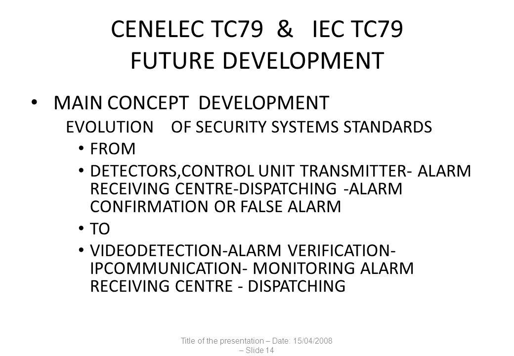 CENELEC TC79 & IEC TC79 FUTURE DEVELOPMENT MAIN CONCEPT DEVELOPMENT EVOLUTION OF SECURITY SYSTEMS STANDARDS FROM DETECTORS,CONTROL UNIT TRANSMITTER- ALARM RECEIVING CENTRE-DISPATCHING -ALARM CONFIRMATION OR FALSE ALARM TO VIDEODETECTION-ALARM VERIFICATION- IPCOMMUNICATION- MONITORING ALARM RECEIVING CENTRE - DISPATCHING Title of the presentation – Date: 15/04/2008 – Slide 14